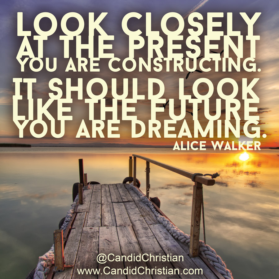 Look Closely at the Present You are Constructing